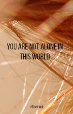 You are not alone in this World by evolutionaryR