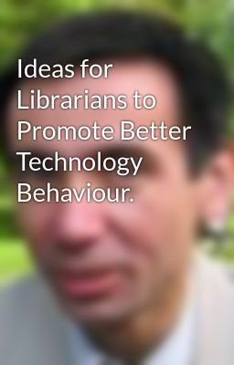 Ideas for Librarians to Promote Better Technology Behaviour.