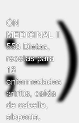 ÓN MEDICINAL II 553 Dietas, recetas para 16 enfermedades artritis, caída de cabello, alopecia, cáncer, cáncer de mama, celulitis, cistitis, colon irritable, corazón, colesterol, hipertensión arterial, diabetes, miomas, fibromas, higado, ca