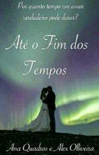 Até o Fim dos Tempos by AninhaQuadros