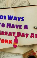 101 Ways To Have A Great Day At Work.. by sweetisme