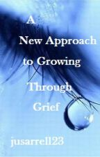 A New Approach to Growing Through Grief by jusarrell23