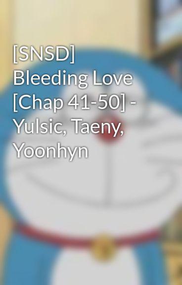 [SNSD] Bleeding Love [Chap 41-50] - Yulsic, Taeny, Yoonhyn by YulsicYoong