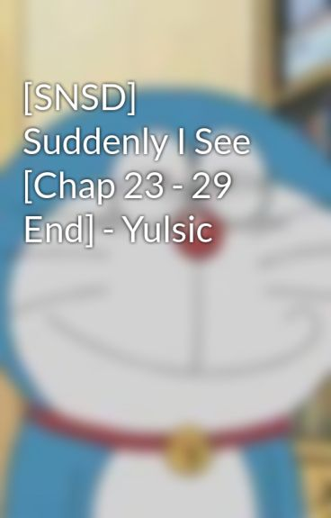 [SNSD] Suddenly I See [Chap 23 - 29 End] - Yulsic by YulsicYoong