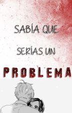 Sabía que serías un problema. EDITANDO .  by LuisaAndrade