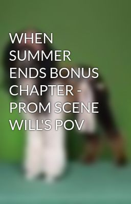 WHEN SUMMER ENDS BONUS CHAPTER - PROM SCENE WILL'S POV