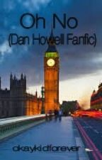 Oh No (Dan Howell Fanfic) DISCONTINUED by okaykidforever