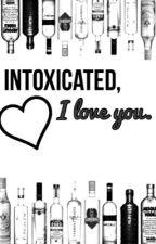 Intoxicated, I Love You. [Troyler] by troylerkink