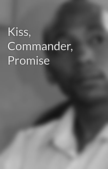 Kiss, Commander, Promise by NewShakespeare