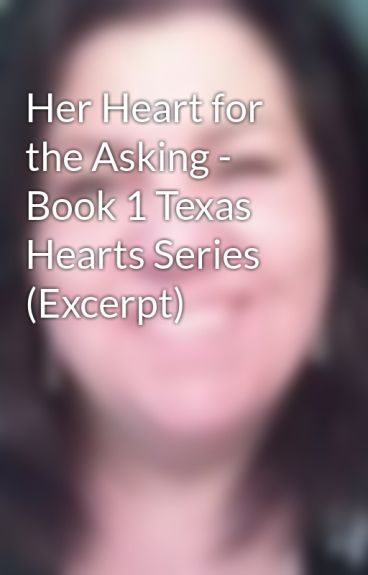 Her Heart for the Asking - Book 1 Texas Hearts Series (Excerpt) by lisamondello