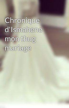 Chronique d'Ismahene mon thug mariage by chronique_entiere