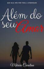 Além Do Seu Amor (EM REVISÃO) by Marciamcl