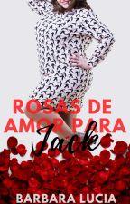 Rosas de Amor para Jack (Completa E Em Revisão) by BluSilva