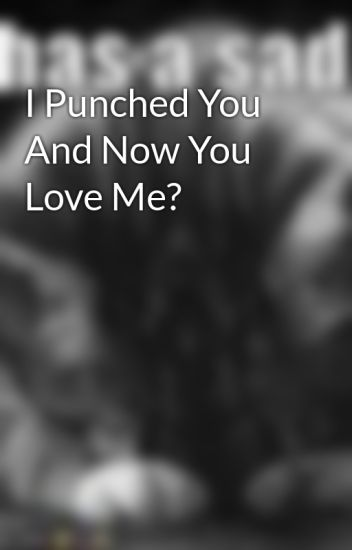 I Punched You And Now You Love Me?