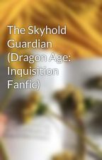 The Skyhold Guardian (Dragon Age: Inquisition Fanfic) by gamingangel16