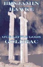 Our Little Gods. The Goldrac Tale. by bentenhawke
