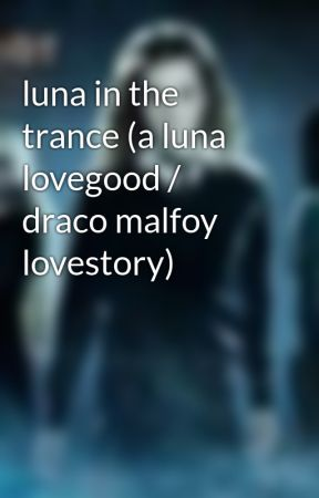 luna in the trance (a luna lovegood / draco malfoy lovestory) by lima306