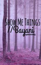 Show Me Things// xBayani by KaylaRoseGaming