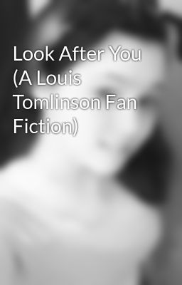 Look After You (A Louis Tomlinson Fan Fiction)