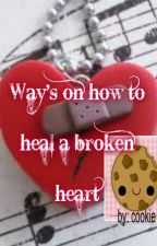 Way's on how to heal a broken heart (completed) ..... by cutzycookie
