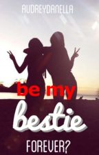 be my bestie forever please? by audreydanella