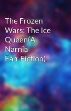 The Frozen Wars: The Ice Queen(A Narnia Fan-Fiction) by madness124