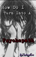 How Do I Turn into a Psychopath (In EDITING) by TheAliceEve
