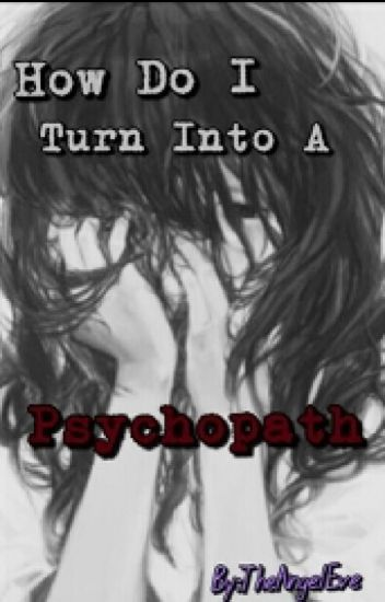 How Do I Turn into a Psychopath (In EDITING)
