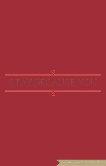 STAY BECAUSE YOU