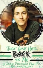 Just Give Her Back To Me (Jaime Preciado Fan Fic) by iluvsws_ptv