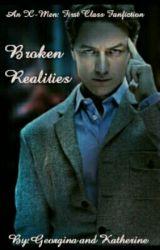 Broken Realities: An X-Men: First Class Fanfiction by GeorginaAndKat