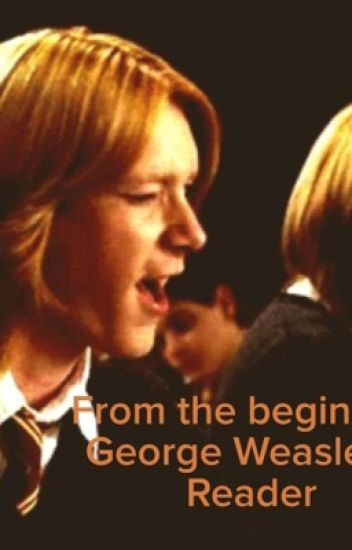 From the beginning. George Weasley x Reader
