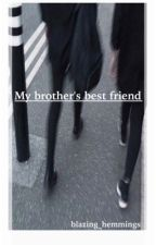 My Brother's Best friend// 5sos fanfiction by blazzing_hemmings