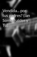 Vendida... por tus padres? (Ian Somerhalder y Tu) by Jof_222