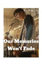 Our Memories Won't Fade {5sos Calum Hood Fanfiction} by Aria_14