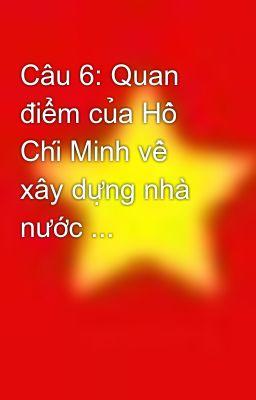 Câu 6: Quan điểm của Hồ Chí Minh về xây dựng nhà nước ...