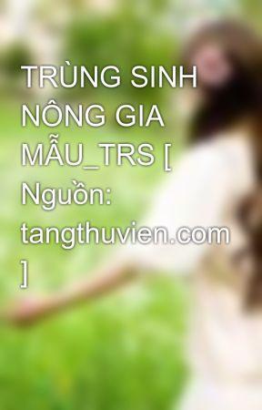 TRÙNG SINH NÔNG GIA MẪU_TRS [ Nguồn: tangthuvien.com ] by Elsiehuynh_94