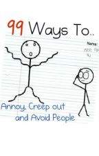 99 Ways to Annoy, Creep out, and Avoid People by TaliaMiki