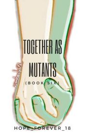 Together As Mutants (Book Six) by hope_forever_18