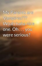 My Parents are Vampires??? Woah haha nice one. Oh . . . you were serious? by 336apple8
