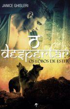 O DESPERTAR - Os Lobos de Ester - Livro 2  by JaniceGhisleri