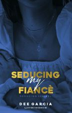 SEDUCING: MY FIANCÈE (Completed) by _LoveBiteCookie