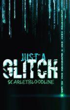 Just A Glitch (On Hold) by ScarletBloodline