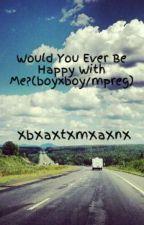 Would You Ever Be Happy With Me?(boyxboy/mpreg) by XbXaXtXmXaXnX