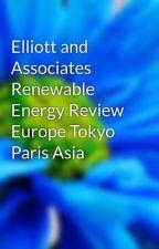 Elliott and Associates Renewable Energy Review Europe Tokyo Paris Asia by zeltur3ly10
