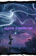 Ведьма.Я люблю тебя by Abarabara