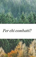 Per chi combatti? by laragazzasenzapregi
