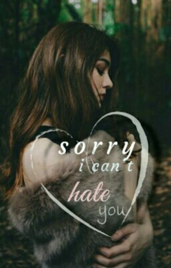 Sorry i can't hate you