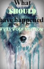 What Should Have Happenened: Werewolf Edition by canyouseeilovetoread