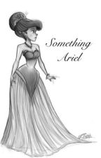 Something Ariel. by TheStoriesTurnToDust